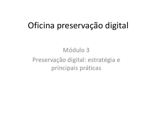 Oficina preservação digital  Módulo 3  Preservação digital: estratégia e  principais práticas