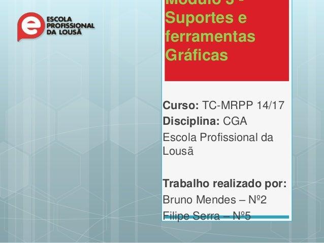 Módulo 3 - Suportes e ferramentas Gráficas Curso: TC-MRPP 14/17 Disciplina: CGA Escola Profissional da Lousã Trabalho real...