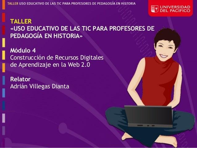 TALLER«USO EDUCATIVO DE LAS TIC PARA PROFESORES DEPEDAGOGÍA EN HISTORIA»Módulo 4Construcción de Recursos Digitalesde Apren...