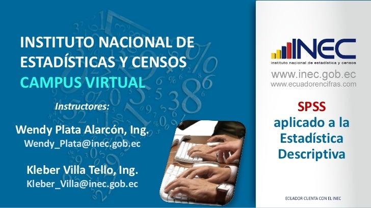 INSTITUTO NACIONAL DEESTADÍSTICAS Y CENSOSCAMPUS VIRTUAL        Instructores:            SPSSWendy Plata Alarcón, Ing.    ...