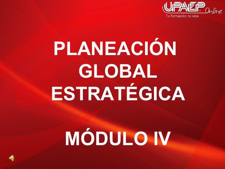 PLANEACIÓN  GLOBAL ESTRATÉGICA MÓDULO IV