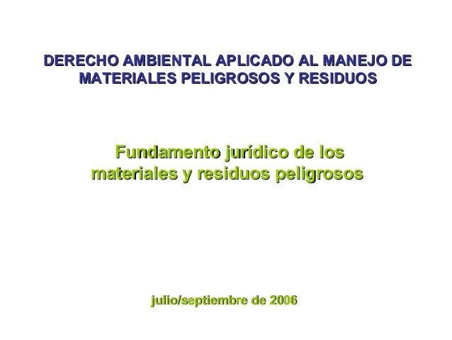 DERECHO AMBIENTAL APLICADO AL MANEJO DEDERECHO AMBIENTAL APLICADO AL MANEJO DE MATERIALES PELIGROSOS Y RESIDUOSMATERIALES ...