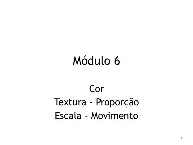Módulo 6 Cor Textura - Proporção Escala - Movimento !1