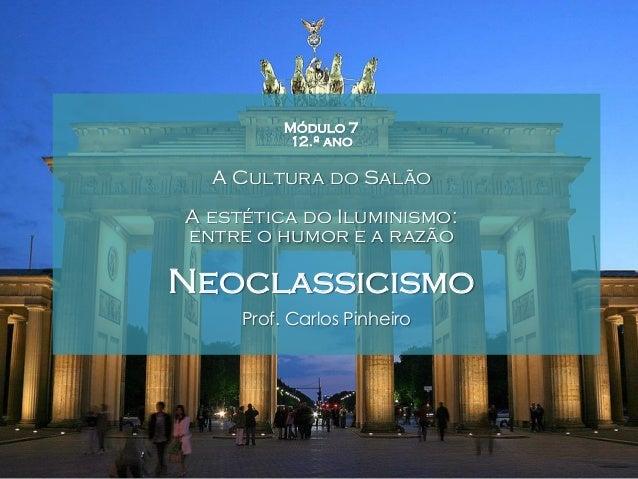Módulo 7 12.º ano  A Cultura do Salão A estética do Iluminismo: entre o humor e a razão  Neoclassicismo Prof. Carlos Pinhe...