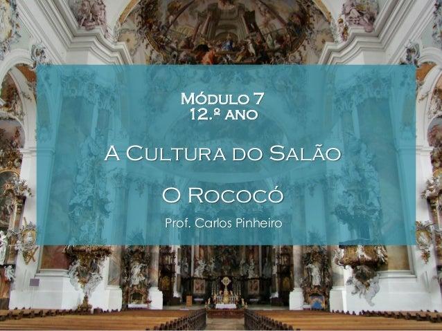 Módulo 7 12.º ano  A Cultura do Salão O Rococó Prof. Carlos Pinheiro