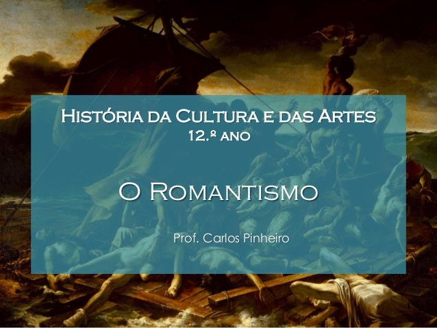 História da Cultura e das Artes 12.º ano  O Romantismo Prof. Carlos Pinheiro  1
