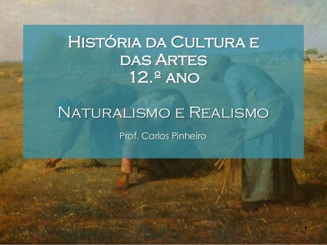 História da Cultura e das Artes 12.º ano Naturalismo e Realismo Prof. Carlos Pinheiro  1