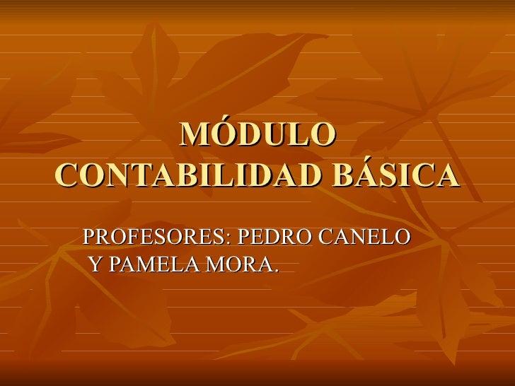 MÓDULOCONTABILIDAD BÁSICA PROFESORES: PEDRO CANELO Y PAMELA MORA.