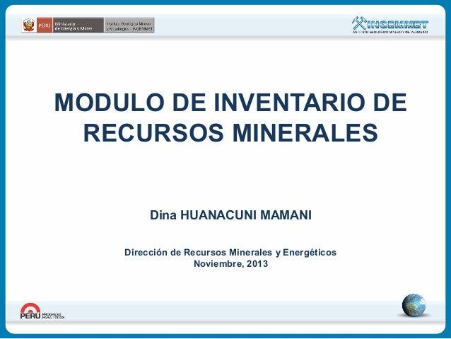 MODULO DE INVENTARIO DE RECURSOS MINERALES Dina HUANACUNI MAMANI Dirección de Recursos Minerales y Energéticos Noviembre, ...