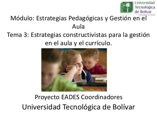 Módulo: Estrategias Pedagógicas y Gestión en el Aula Tema 3: Estrategias constructivistas para la gestión en el aula y el ...