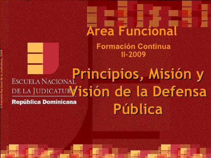 Formación Continua II-2009 ©  Esscuela Nacional de la Judicatura, 2008 Area Funcional Principios, Misión y Visión de la De...