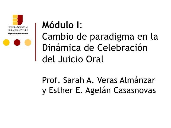 Módulo I:Cambio de paradigma en laDinámica de Celebracióndel Juicio OralProf. Sarah A. Veras Almánzary Esther E. Agelán Ca...