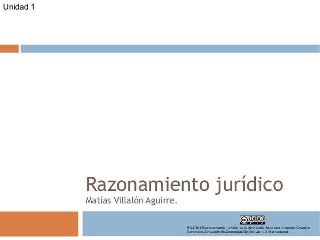 Razonamiento jurídico Matías Villalón Aguirre. Unidad 1 ENJ-101-Razonamiento jurídico está distribuido bajo una Licencia C...