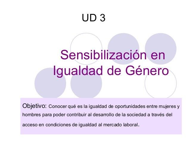 UD 3                Sensibilización en              Igualdad de GéneroObjetivo: Conocer qué es la igualdad de oportunidade...