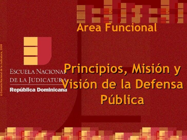 ©  Esscuela Nacional de la Judicatura, 2008 Area Funcional Principios, Misión y Visión de la Defensa Pública