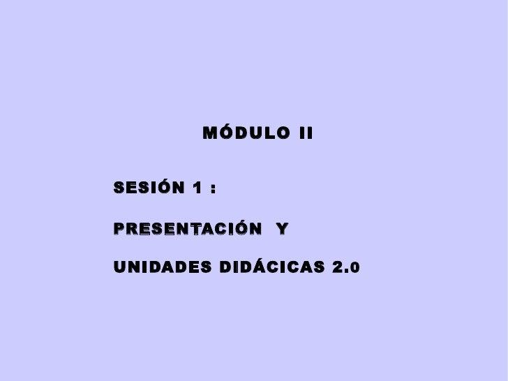 MÓDULO   II SESIÓN 1 :  PRESENTACIÓN  Y UNIDADES DIDÁCICAS 2. 0
