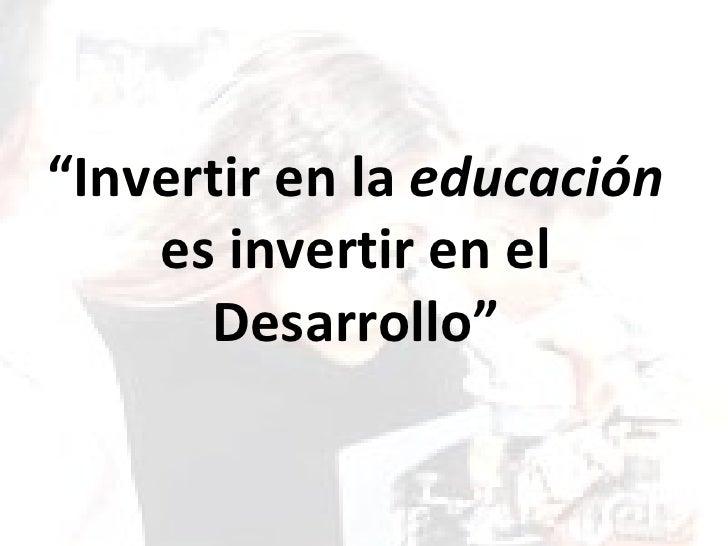 """""""Invertir en la educación     es invertir en el       Desarrollo"""""""