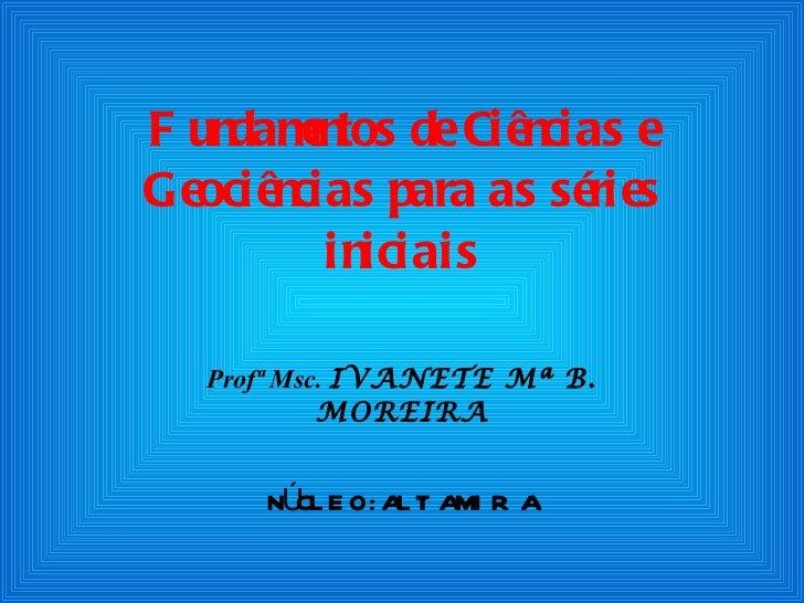 Fundamentos de Ciências e Geociências para as séries iniciais Profª Msc.  IVANETE Mª B. MOREIRA NÚCLEO: ALTAMIRA