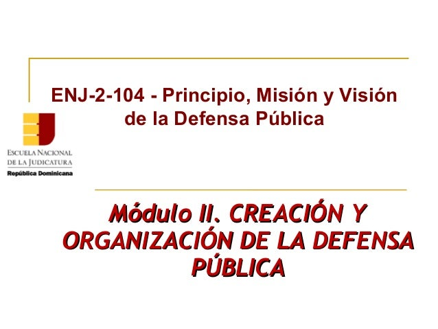Módulo II. CREACIÓN YMódulo II. CREACIÓN Y ORGANIZACIÓN DE LA DEFENSAORGANIZACIÓN DE LA DEFENSA PÚBLICAPÚBLICA ENJ-2-104 -...