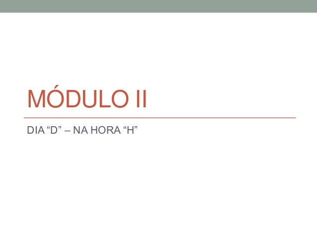 """MÓDULO II - DIA """"D"""" – NA HORA """"H"""""""