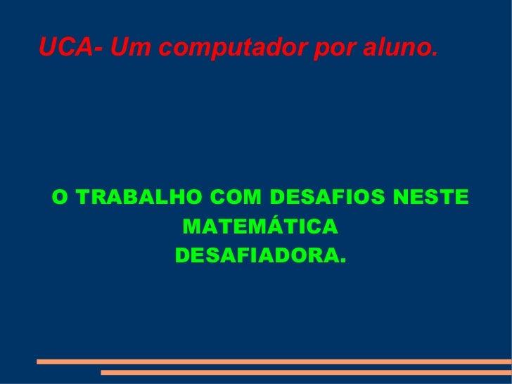 UCA- Um computador por aluno. O TRABALHO COM DESAFIOS NESTE MATEMÁTICA DESAFIADORA.