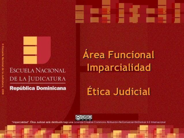 1 ©EsscuelaNacionaldelaJudicatura,2008 Área FuncionalÁrea Funcional Ética JudicialÉtica Judicial ImparcialidadImparcialida...