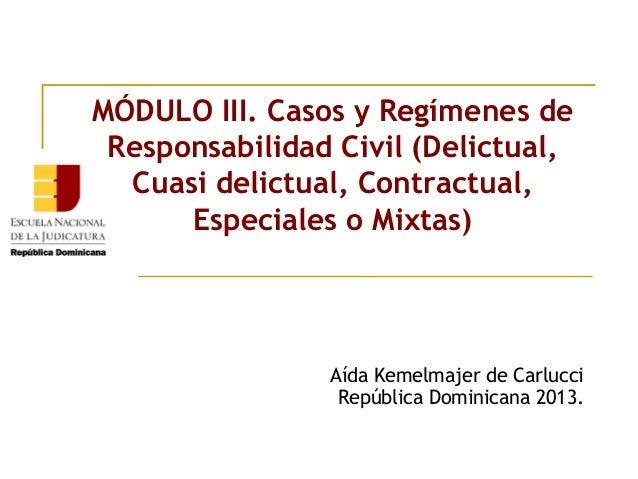 MÓDULO III. Casos y Regímenes deResponsabilidad Civil (Delictual,Cuasi delictual, Contractual,Especiales o Mixtas)Aída Kem...