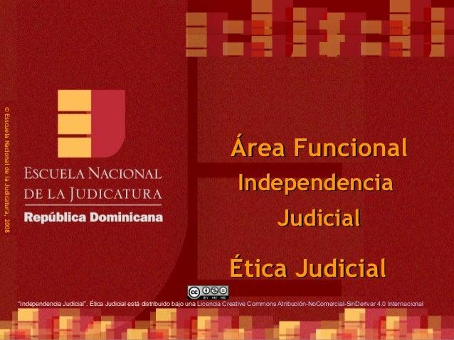 1 ©EsscuelaNacionaldelaJudicatura,2008 Área FuncionalÁrea Funcional Ética JudicialÉtica Judicial IndependenciaIndependenci...