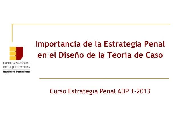 Importancia de la Estrategia Penal en el Diseño de la Teoría de Caso  Curso Estrategia Penal ADP 1-2013
