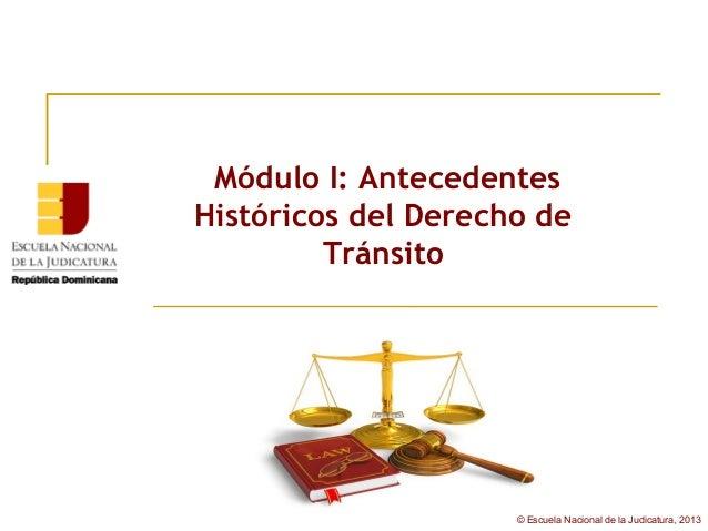Módulo I: AntecedentesHistóricos del Derecho de         Tránsito                     © Escuela Nacional de la Judicatura, ...