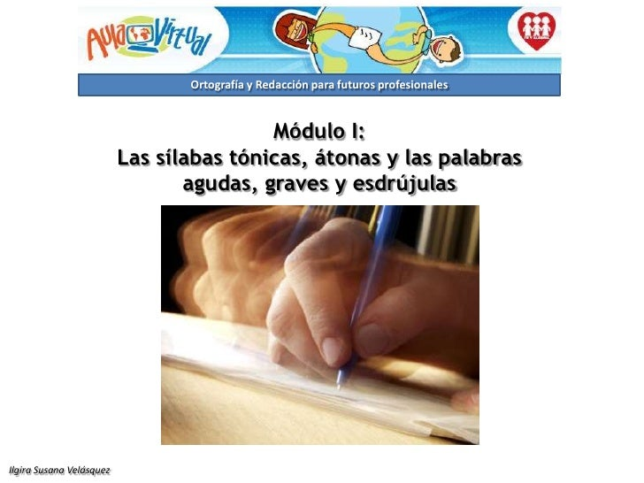 Módulo I:<br />Las sílabas tónicas, átonas y las palabras agudas, graves y esdrújulas<br />Ilgira Susana Velásquez<br />