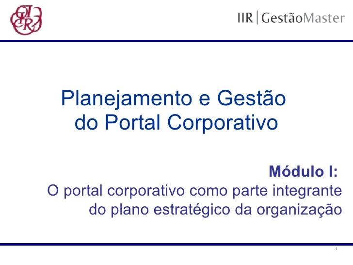 Planejamento e Gestão  do Portal Corporativo Módulo I:   O portal corporativo como parte integrante do plano estratégico d...