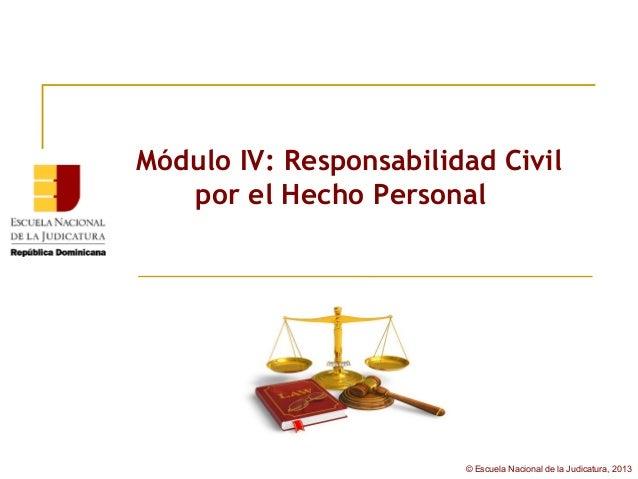 Módulo IV: Responsabilidad Civil   por el Hecho Personal                        © Escuela Nacional de la Judicatura, 2013