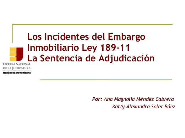 Los Incidentes del EmbargoInmobiliario Ley 189-11La Sentencia de Adjudicación              Por: Ana Magnolia Méndez Cabrer...