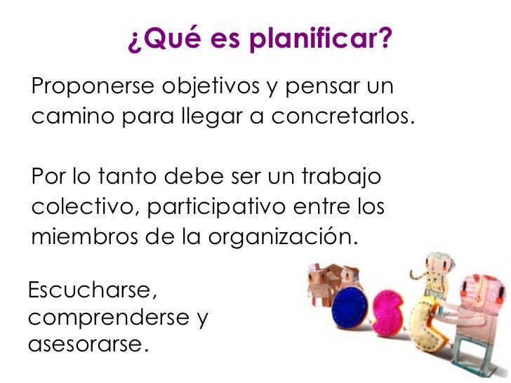 ¿Qué es planificar? <ul><li>Proponerse objetivos y pensar un </li></ul><ul><li>camino para llegar a concretarlos. </li></u...