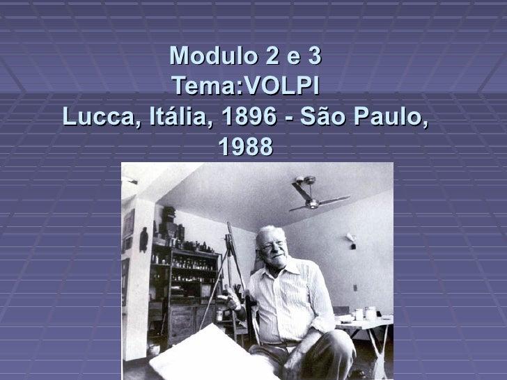 Modulo 2 e 3          Tema:VOLPI Lucca, Itália, 1896 - São Paulo,               1988