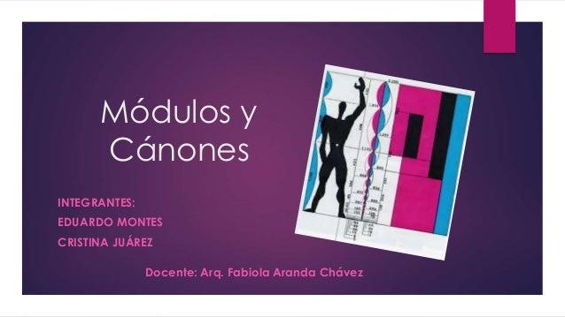 Módulos y Cánones INTEGRANTES: EDUARDO MONTES CRISTINA JUÁREZ Docente: Arq. Fabiola Aranda Chávez
