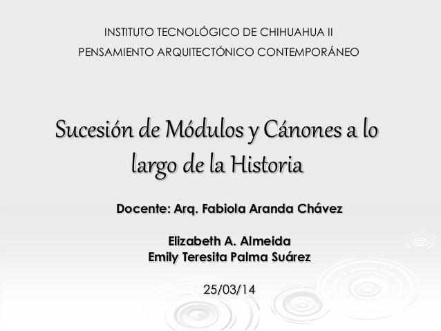 Sucesión de Módulos y Cánones a lo largo de la Historia Docente: Arq. Fabiola Aranda Chávez Elizabeth A. Almeida Emily Ter...