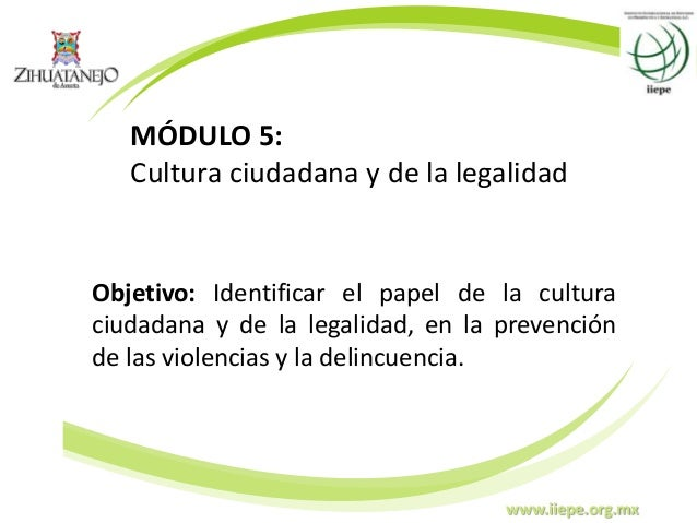www.iiepe.org.mx MÓDULO 5: Cultura ciudadana y de la legalidad Objetivo: Identificar el papel de la cultura ciudadana y de...