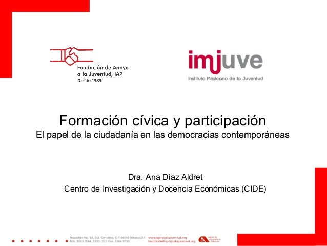 Formación cívica y participación El papel de la ciudadanía en las democracias contemporáneas Dra. Ana Díaz Aldret Centro d...
