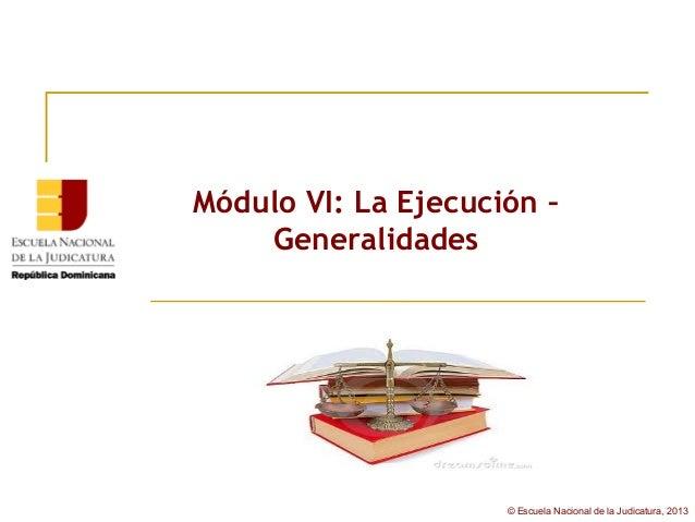 Módulo VI: La Ejecución –    Generalidades                     © Escuela Nacional de la Judicatura, 2013