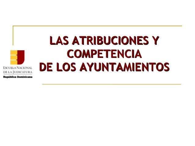 LAS ATRIBUCIONES Y     COMPETENCIADE LOS AYUNTAMIENTOS