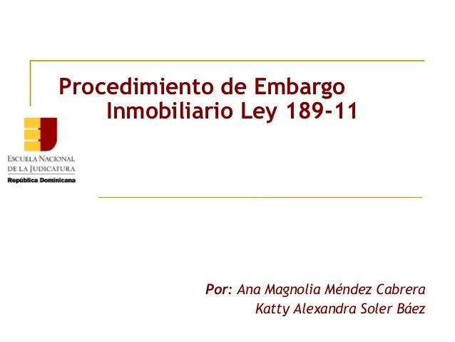 Procedimiento de Embargo    Inmobiliario Ley 189-11             Por: Ana Magnolia Méndez Cabrera                    Katty ...