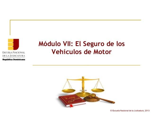 Módulo VII: El Seguro de los   Vehículos de Motor                       © Escuela Nacional de la Judicatura, 2013