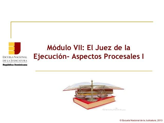 Módulo VII: El Juez de laEjecución- Aspectos Procesales I                        © Escuela Nacional de la Judicatura, 2013