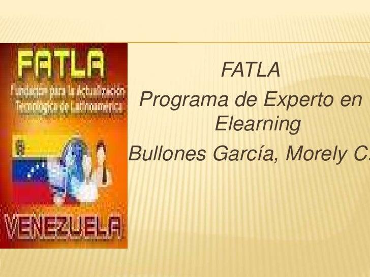 FATLA<br />Programa de Experto en Elearning<br />Bullones García, Morely C.<br />