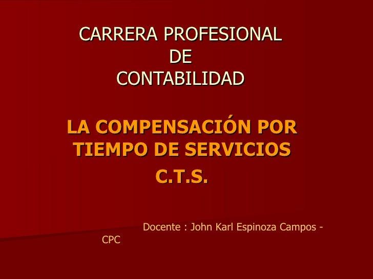 CARRERA PROFESIONAL DE CONTABILIDAD LA COMPENSACIÓN POR TIEMPO DE SERVICIOS C.T.S. Docente : John Karl Espinoza Campos - CPC