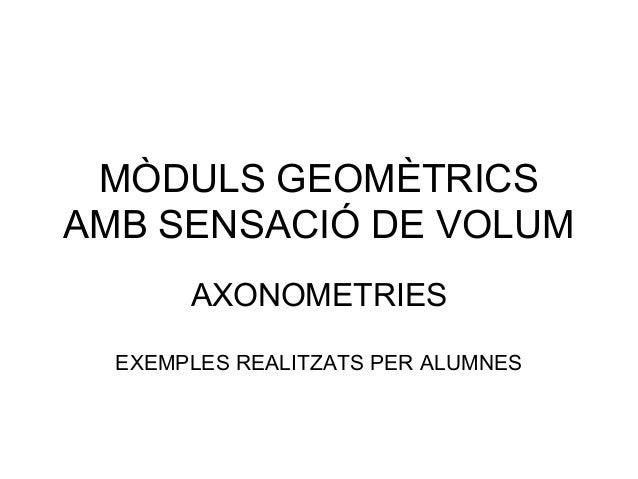 MÒDULS GEOMÈTRICS AMB SENSACIÓ DE VOLUM AXONOMETRIES EXEMPLES REALITZATS PER ALUMNES