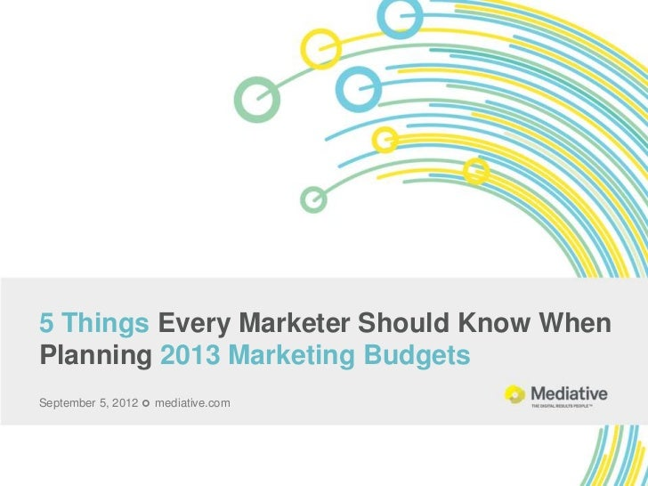 5 Things Every Marketer Should Know WhenPlanning 2013 Marketing BudgetsSeptember 5, 2012  mediative.com