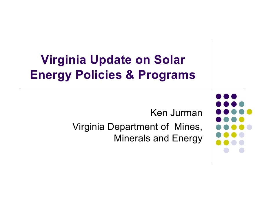 Virginia Update on Solar Energy Policies & Programs                          Ken Jurman       Virginia Department of Mines...